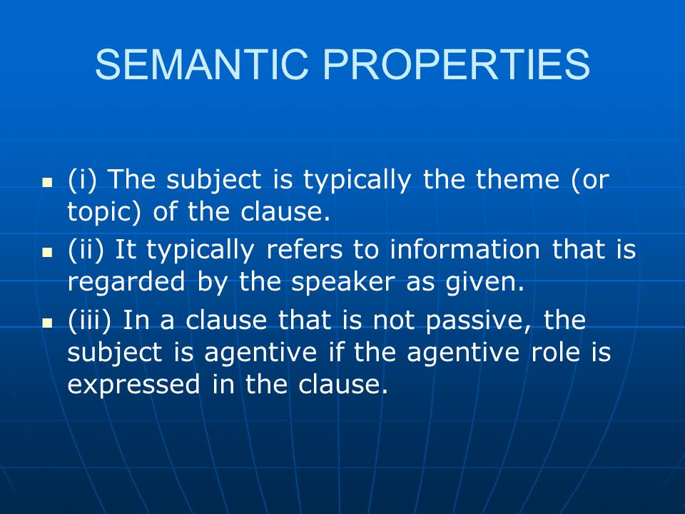 SEMANTIC PROPERTIES (i) The subject is typically the theme (or topic) of the clause.