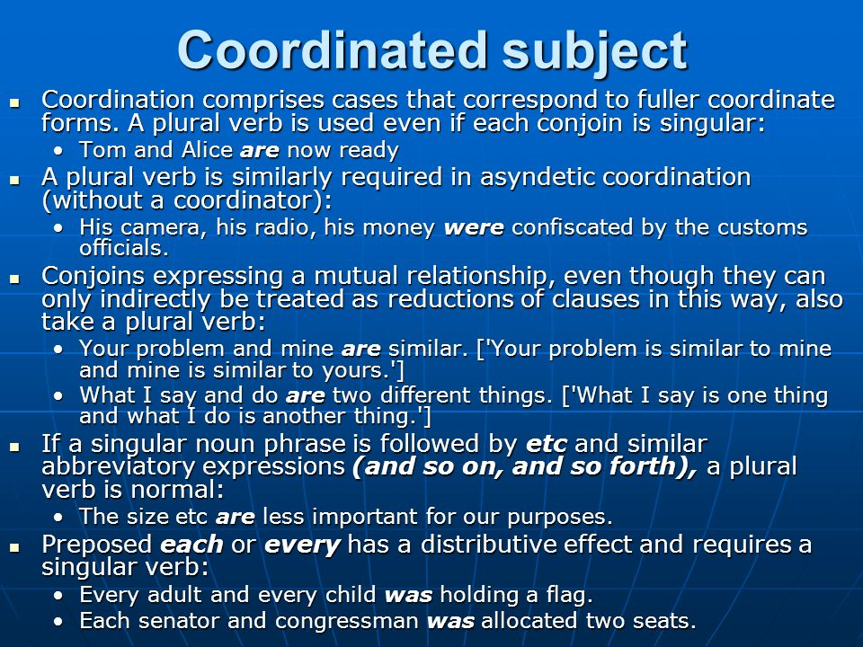 Coordinated subject Coordination comprises cases that correspond to fuller coordinate forms. A plural verb is used even if each conjoin is singular: