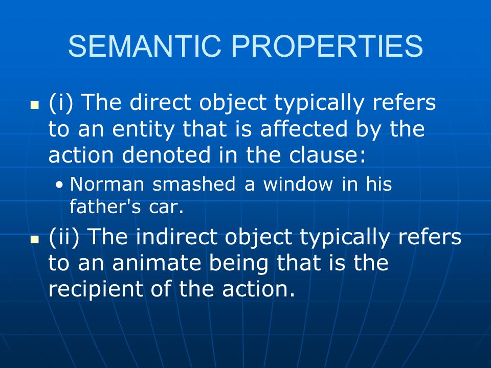 SEMANTIC PROPERTIES (i) The direct object typically refers to an entity that is affected by the action denoted in the clause: