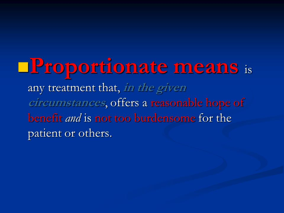 Proportionate means is any treatment that, in the given circumstances, offers a reasonable hope of benefit and is not too burdensome for the patient or others.