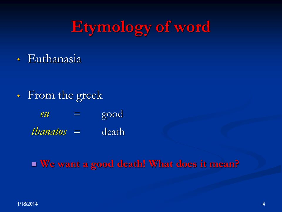 Etymology of word Euthanasia From the greek thanatos = death eu = good