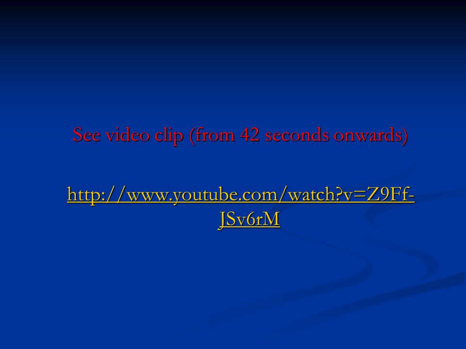 See video clip (from 42 seconds onwards) http://www.youtube.com/watch v=Z9Ff-JSv6rM