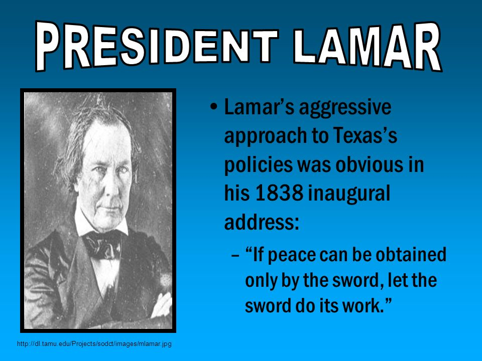 PRESIDENT LAMAR Lamar's aggressive approach to Texas's policies was obvious in his 1838 inaugural address: