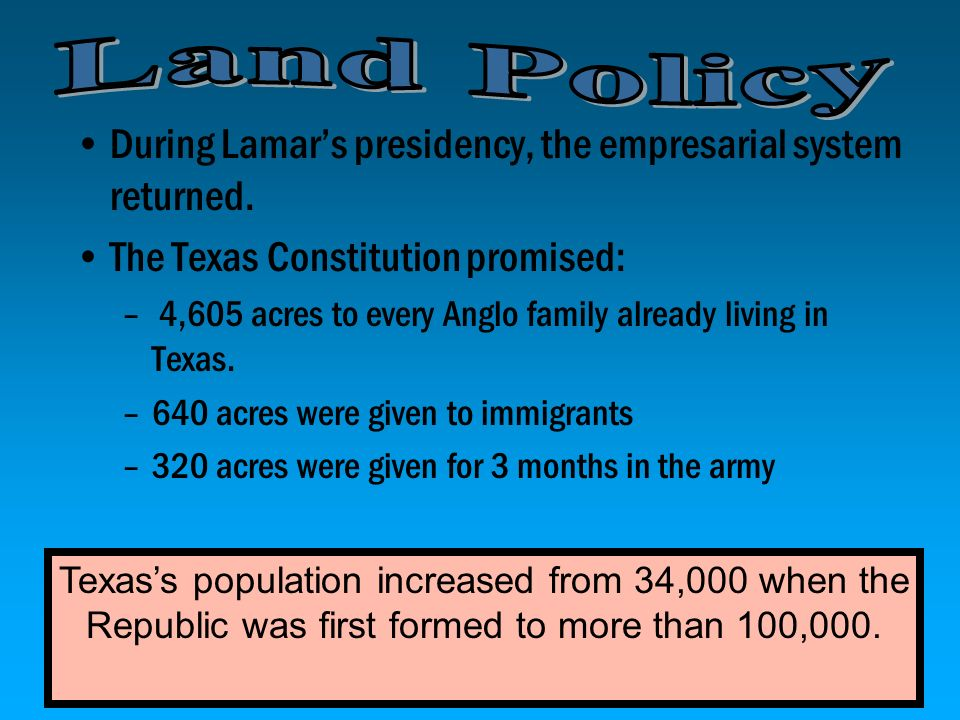 Land Policy During Lamar's presidency, the empresarial system returned. The Texas Constitution promised: