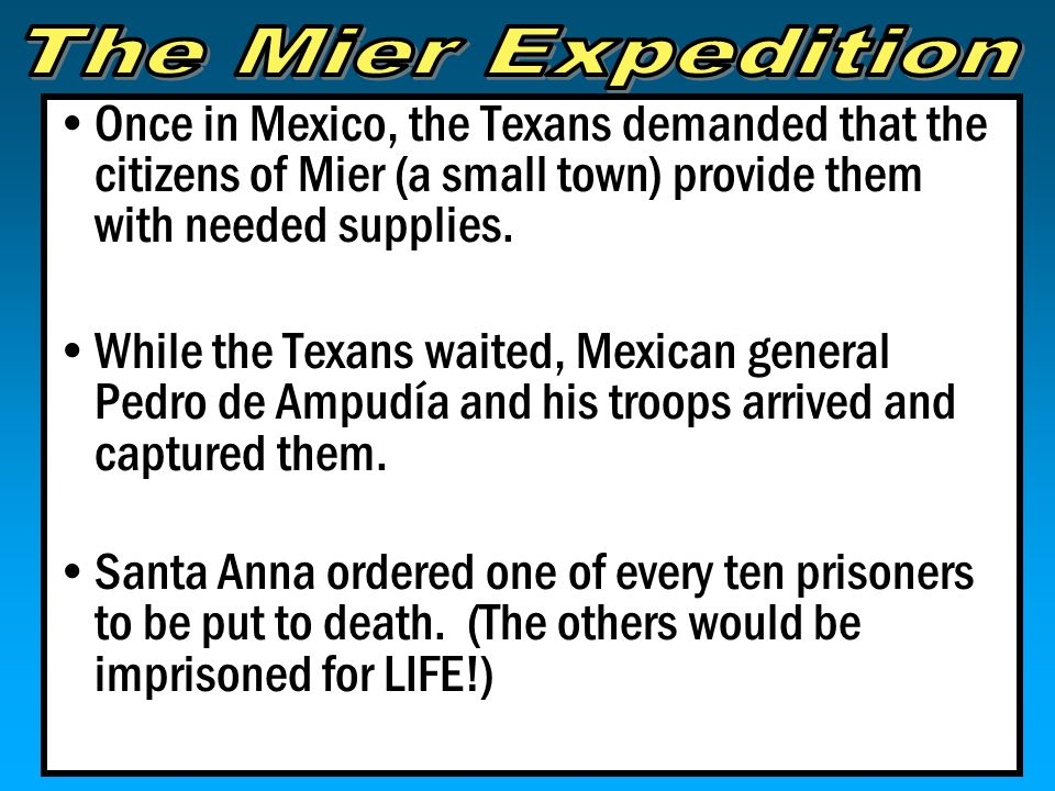 The Mier Expedition Once in Mexico, the Texans demanded that the citizens of Mier (a small town) provide them with needed supplies.