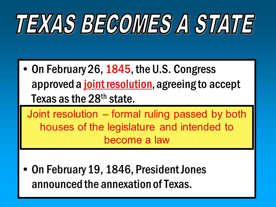 TEXAS BECOMES A STATE On February 26, 1845, the U.S. Congress approved a joint resolution, agreeing to accept Texas as the 28th state.