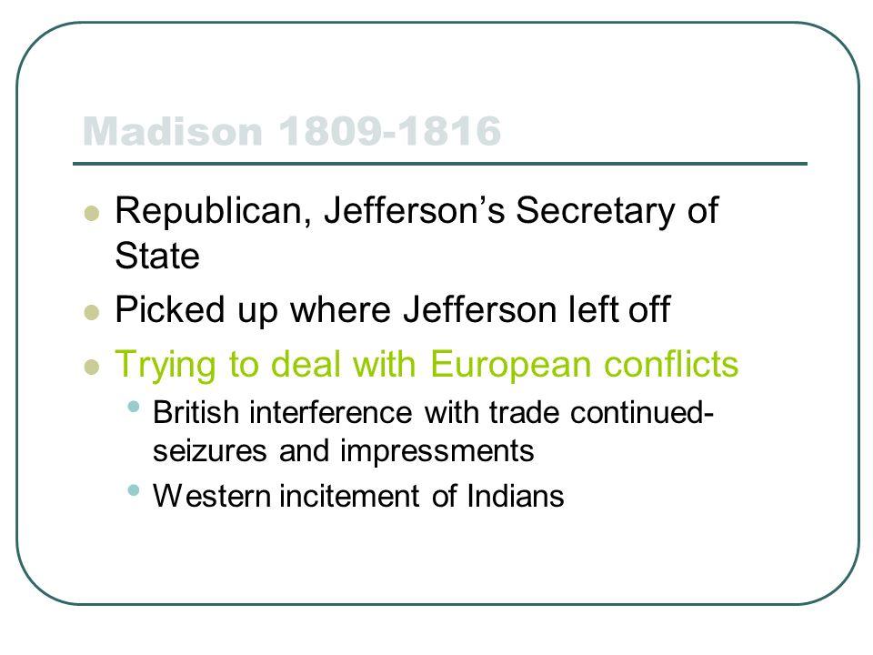 Madison 1809-1816 Republican, Jefferson's Secretary of State