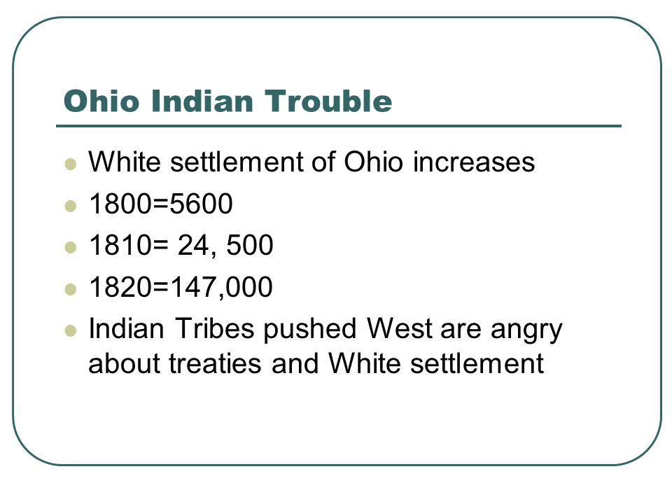 Ohio Indian Trouble White settlement of Ohio increases 1800=5600