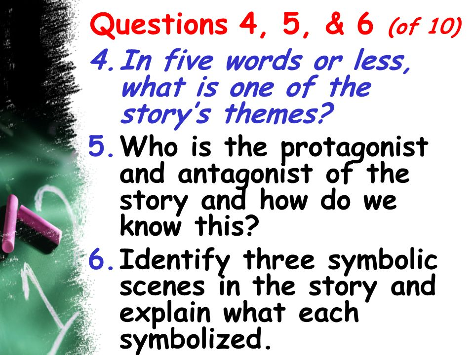 Questions 4, 5, & 6 (of 10) In five words or less, what is one of the story's themes
