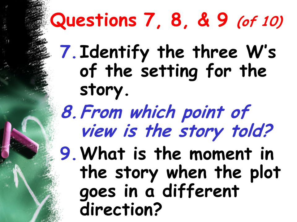 Questions 7, 8, & 9 (of 10) Identify the three W's of the setting for the story. From which point of view is the story told
