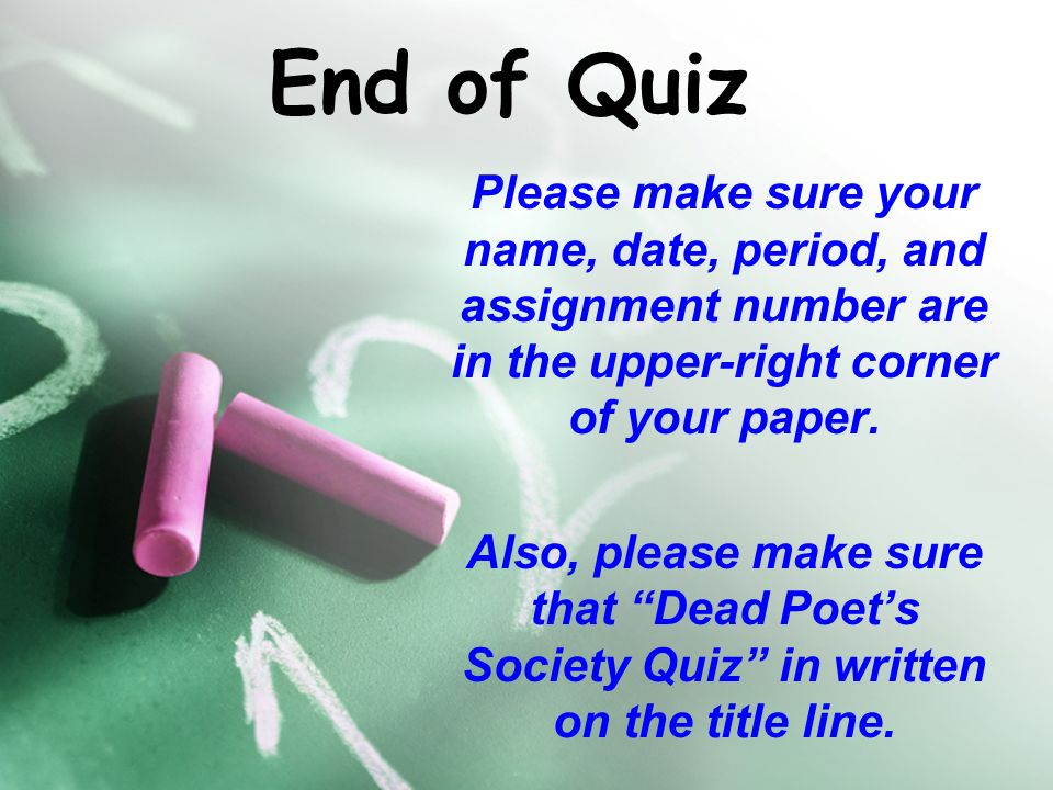 End of Quiz Please make sure your name, date, period, and assignment number are in the upper-right corner of your paper.