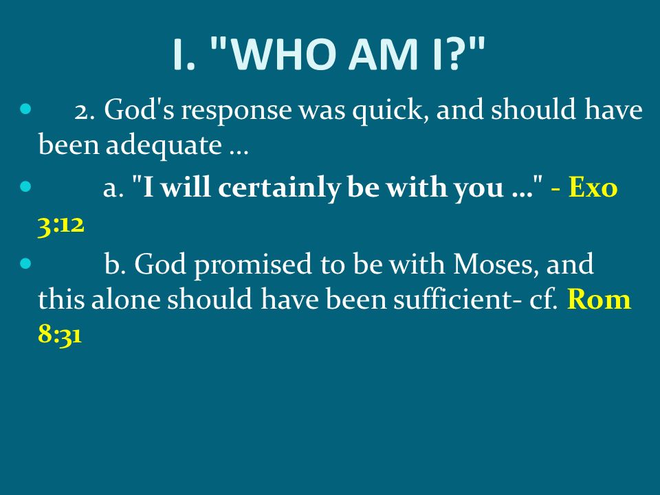 I. WHO AM I 2. God s response was quick, and should have been adequate … a. I will certainly be with you … - Exo 3:12.