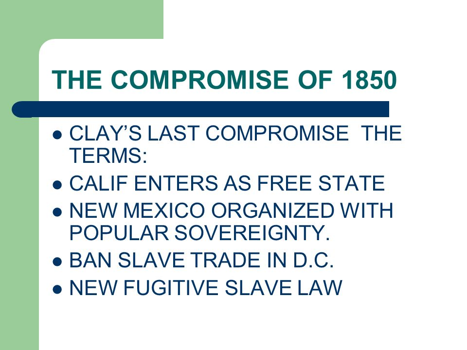 THE COMPROMISE OF 1850 CLAY'S LAST COMPROMISE THE TERMS: