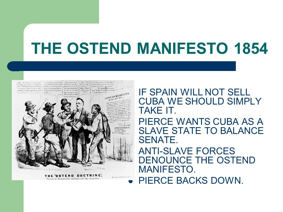 THE OSTEND MANIFESTO 1854 IF SPAIN WILL NOT SELL CUBA WE SHOULD SIMPLY TAKE IT. PIERCE WANTS CUBA AS A SLAVE STATE TO BALANCE SENATE.