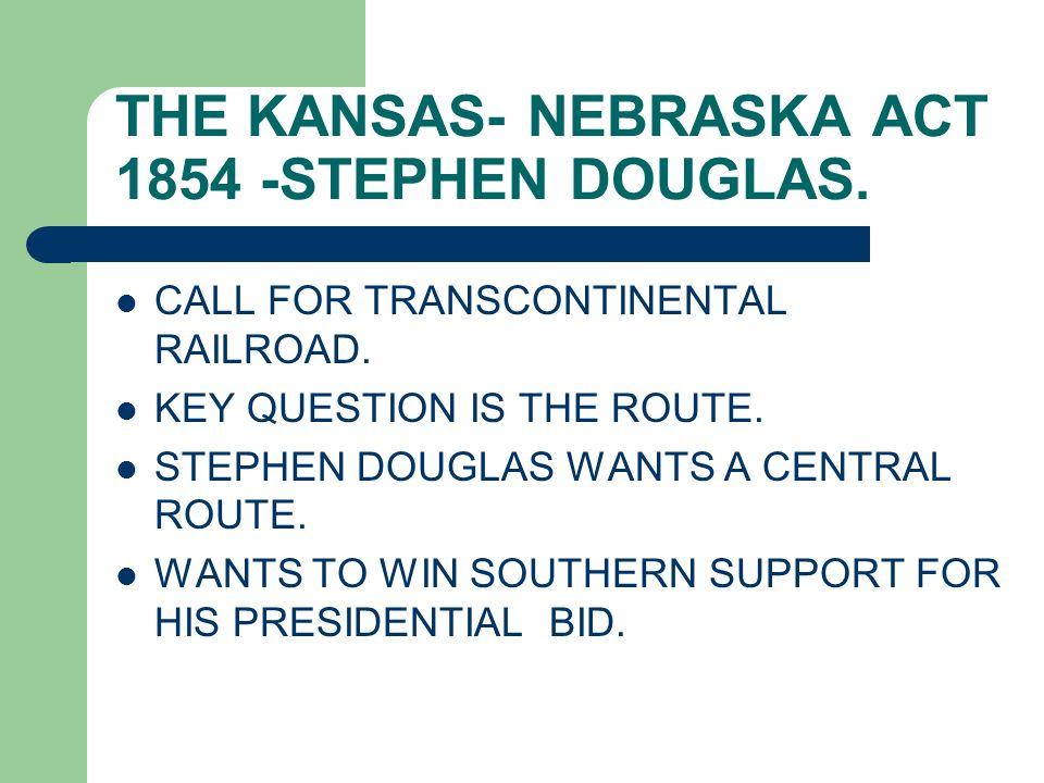 THE KANSAS- NEBRASKA ACT 1854 -STEPHEN DOUGLAS.