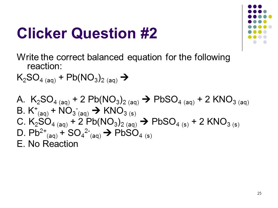 Clicker Question #2 Write the correct balanced equation for the following reaction: K2SO4 (aq) + Pb(NO3)2 (aq) 