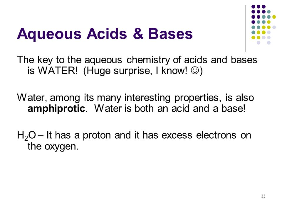 Aqueous Acids & Bases The key to the aqueous chemistry of acids and bases is WATER! (Huge surprise, I know! )