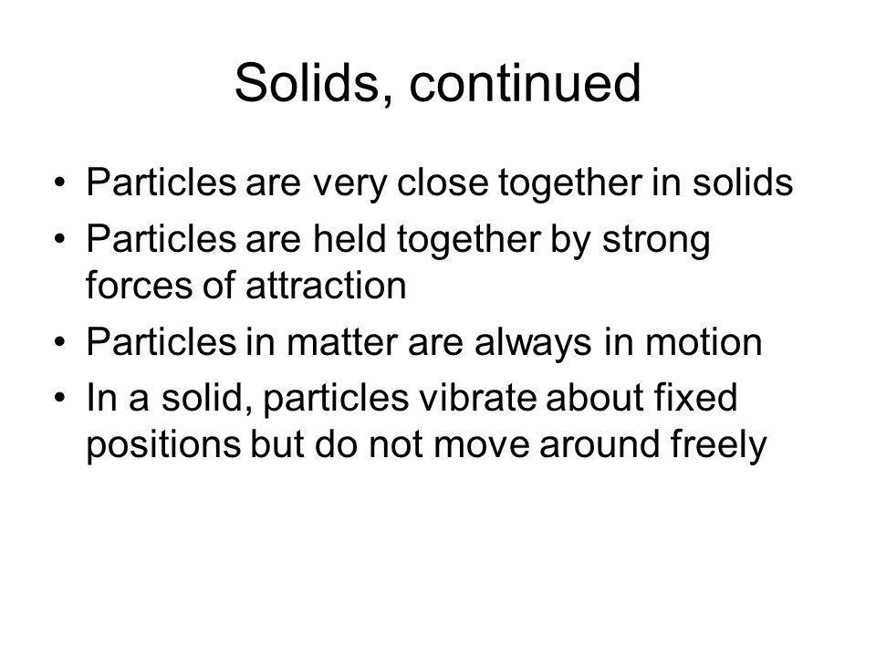 Solids, continued Particles are very close together in solids