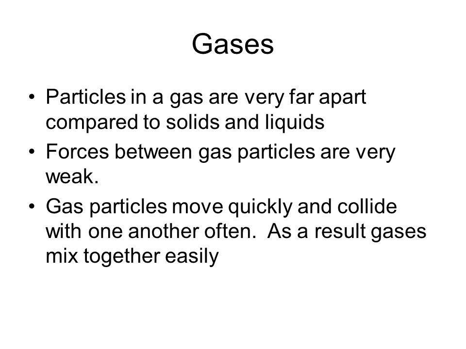 Gases Particles in a gas are very far apart compared to solids and liquids. Forces between gas particles are very weak.