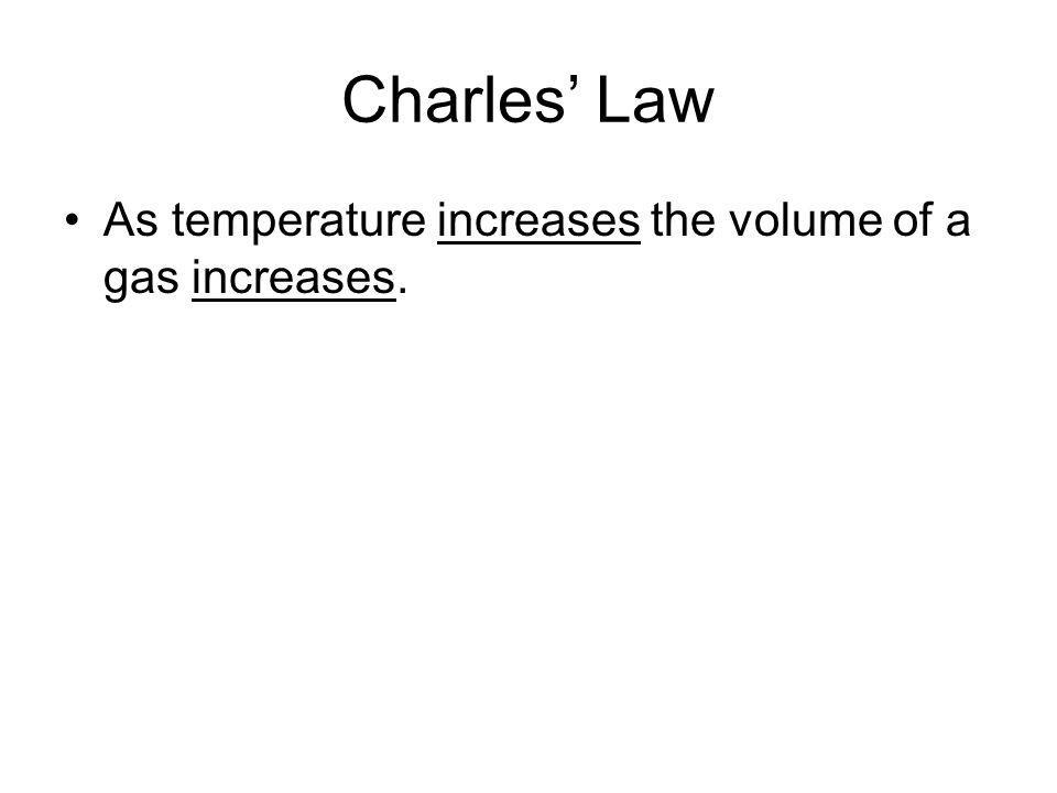 Charles' Law As temperature increases the volume of a gas increases.