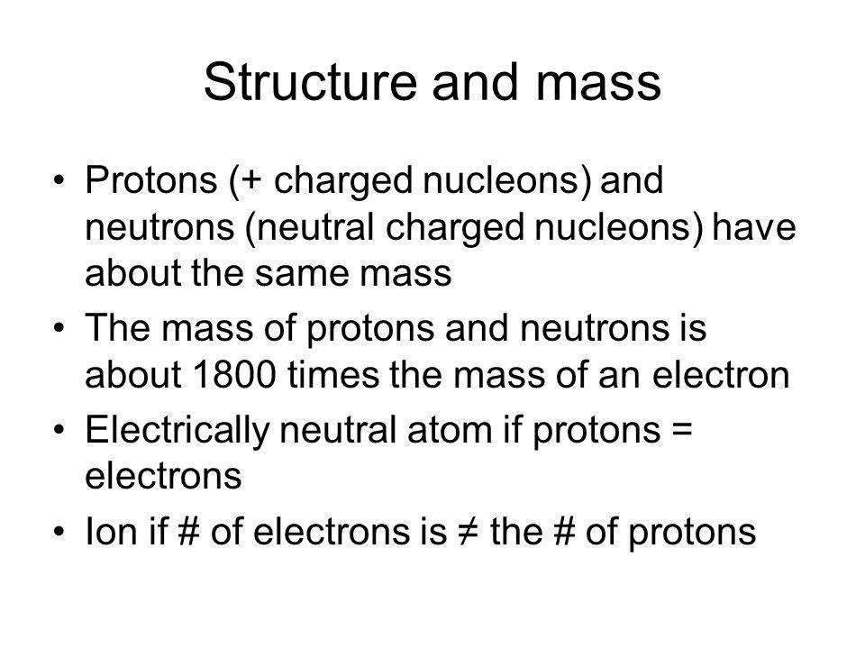 Structure and mass Protons (+ charged nucleons) and neutrons (neutral charged nucleons) have about the same mass.