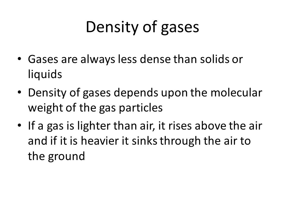 Density of gases Gases are always less dense than solids or liquids