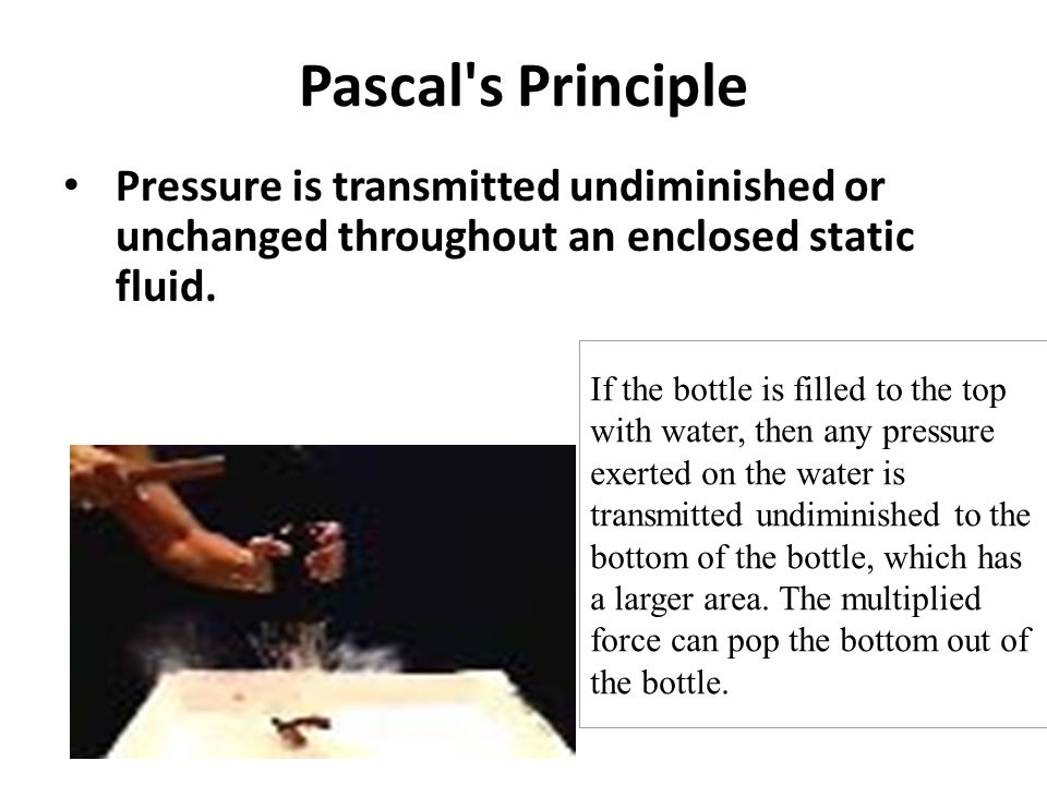 Pascal s PrinciplePressure is transmitted undiminished or unchanged throughout an enclosed static fluid.