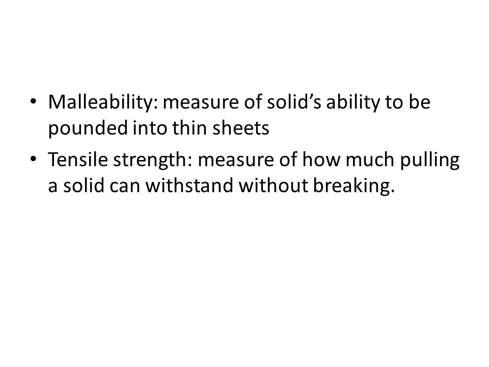 Malleability: measure of solid's ability to be pounded into thin sheets