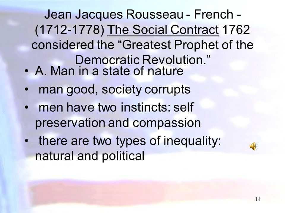 Jean Jacques Rousseau - French - (1712-1778) The Social Contract 1762 considered the Greatest Prophet of the Democratic Revolution.