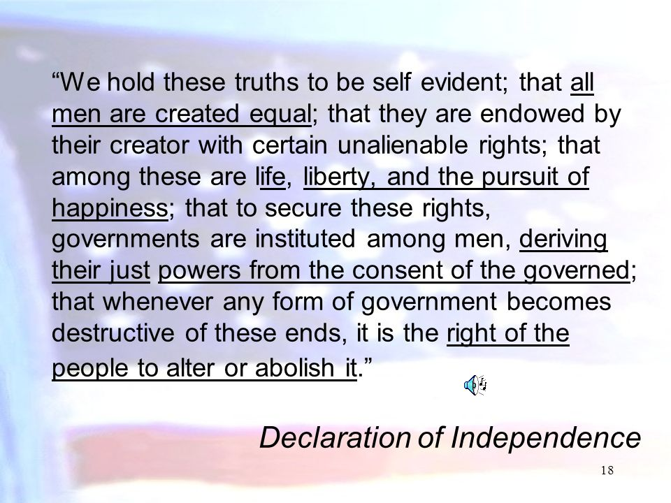 We hold these truths to be self evident; that all men are created equal; that they are endowed by their creator with certain unalienable rights; that among these are life, liberty, and the pursuit of happiness; that to secure these rights, governments are instituted among men, deriving their just powers from the consent of the governed; that whenever any form of government becomes destructive of these ends, it is the right of the people to alter or abolish it. Declaration of Independence