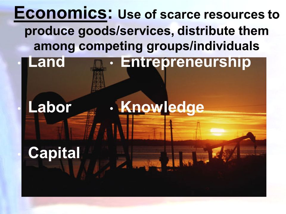 Economics: Use of scarce resources to produce goods/services, distribute them among competing groups/individuals