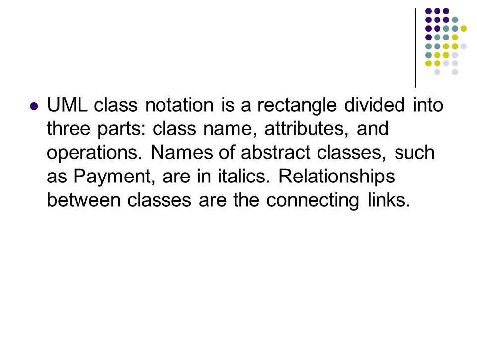 UML class notation is a rectangle divided into three parts: class name, attributes, and operations.