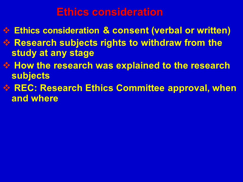Ethics consideration Ethics consideration & consent (verbal or written) Research subjects rights to withdraw from the study at any stage.