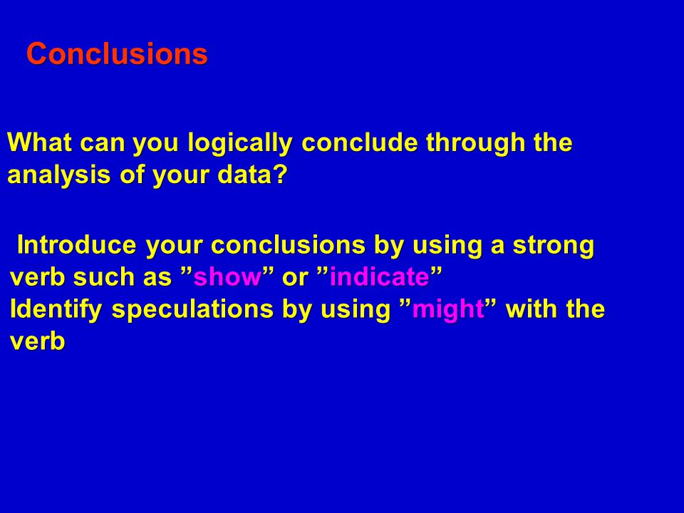 Conclusions What can you logically conclude through the analysis of your data