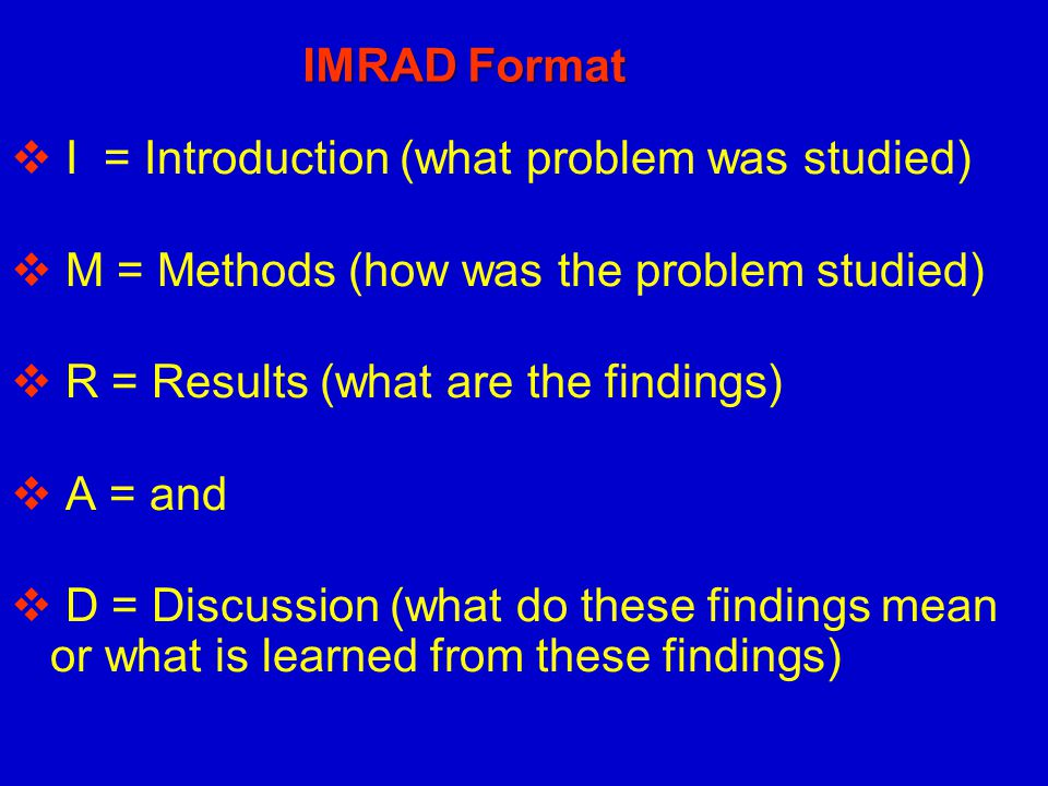 IMRAD Format I = Introduction (what problem was studied) M = Methods (how was the problem studied)