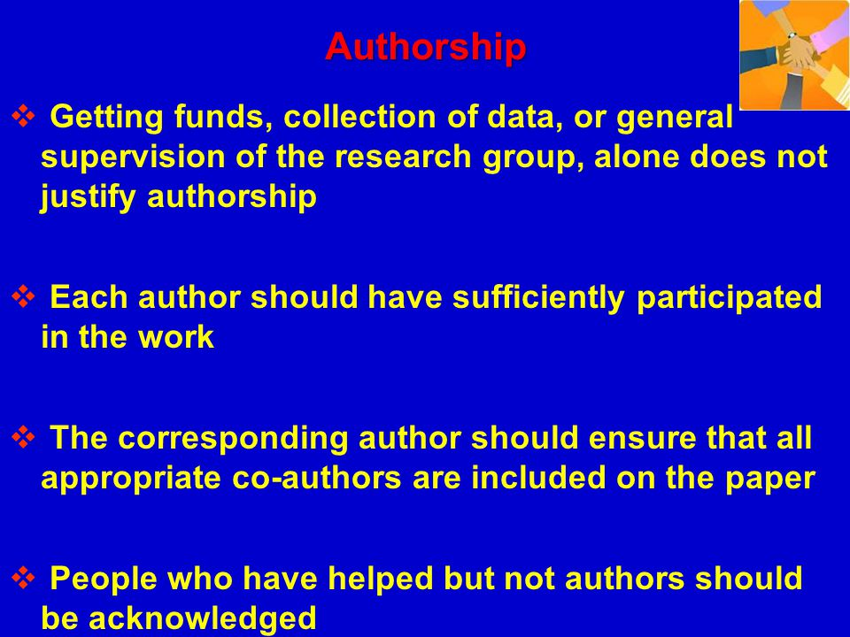 Authorship Getting funds, collection of data, or general supervision of the research group, alone does not justify authorship.