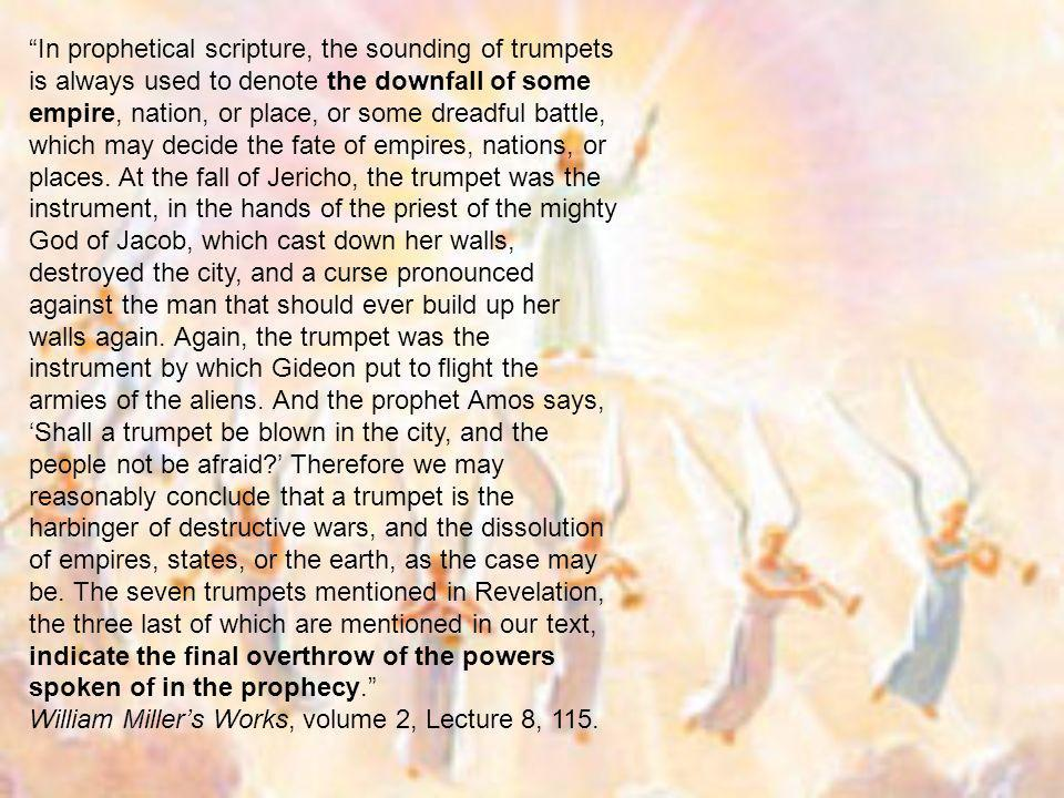 In prophetical scripture, the sounding of trumpets is always used to denote the downfall of some empire, nation, or place, or some dreadful battle, which may decide the fate of empires, nations, or places. At the fall of Jericho, the trumpet was the instrument, in the hands of the priest of the mighty God of Jacob, which cast down her walls, destroyed the city, and a curse pronounced against the man that should ever build up her walls again. Again, the trumpet was the instrument by which Gideon put to flight the armies of the aliens. And the prophet Amos says, 'Shall a trumpet be blown in the city, and the people not be afraid ' Therefore we may reasonably conclude that a trumpet is the harbinger of destructive wars, and the dissolution of empires, states, or the earth, as the case may be. The seven trumpets mentioned in Revelation, the three last of which are mentioned in our text, indicate the final overthrow of the powers spoken of in the prophecy.