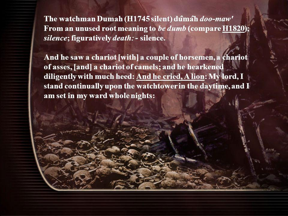 The watchman Dumah (H1745 silent) dûmâh doo-maw