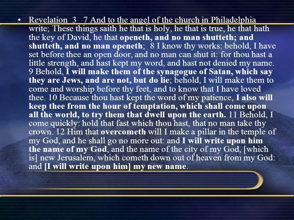 Revelation 3 7 And to the angel of the church in Philadelphia write; These things saith he that is holy, he that is true, he that hath the key of David, he that openeth, and no man shutteth; and shutteth, and no man openeth; 8 I know thy works: behold, I have set before thee an open door, and no man can shut it: for thou hast a little strength, and hast kept my word, and hast not denied my name.