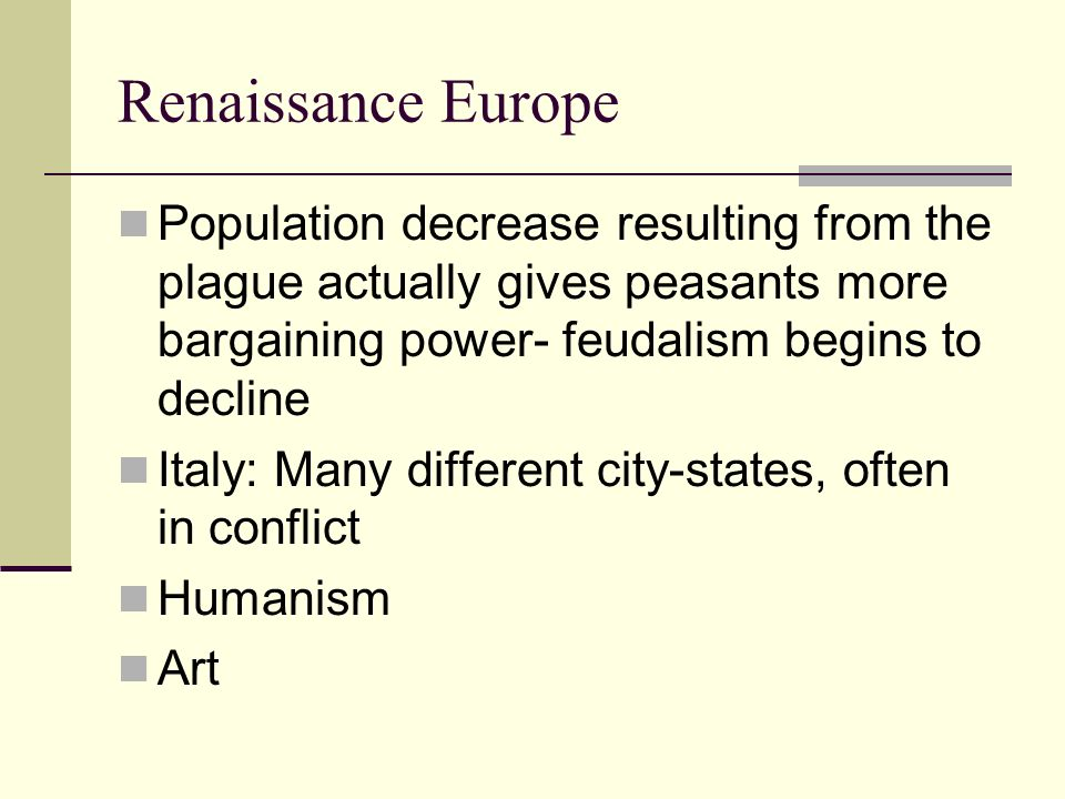 Renaissance Europe Population decrease resulting from the plague actually gives peasants more bargaining power- feudalism begins to decline.