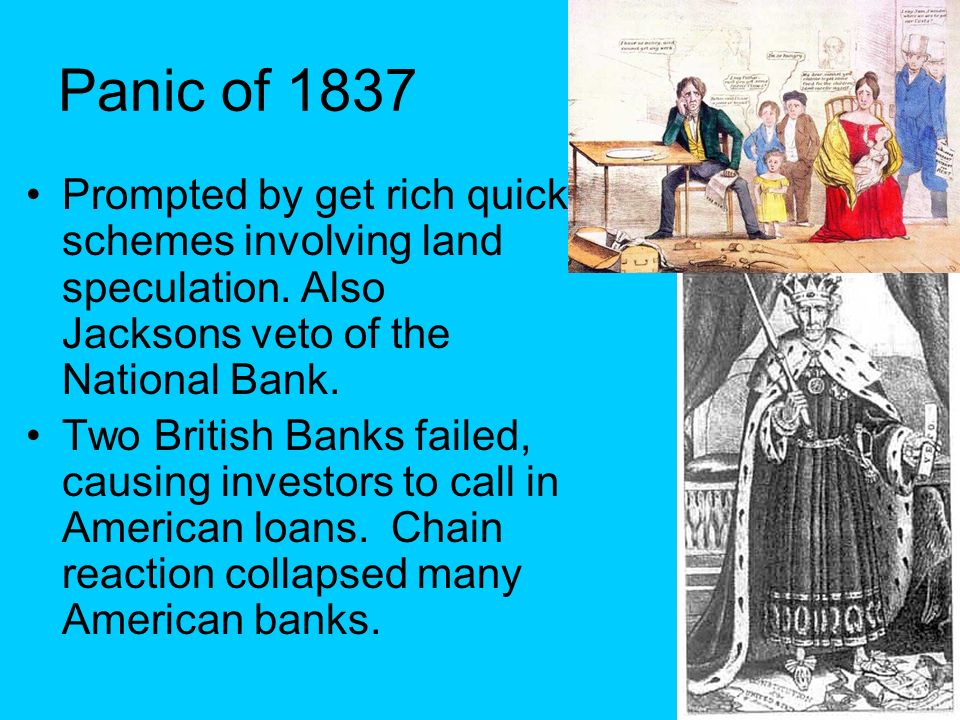 Panic of 1837 Prompted by get rich quick schemes involving land speculation. Also Jacksons veto of the National Bank.