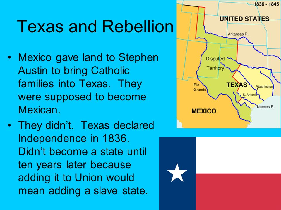 Texas and Rebellion Mexico gave land to Stephen Austin to bring Catholic families into Texas. They were supposed to become Mexican.