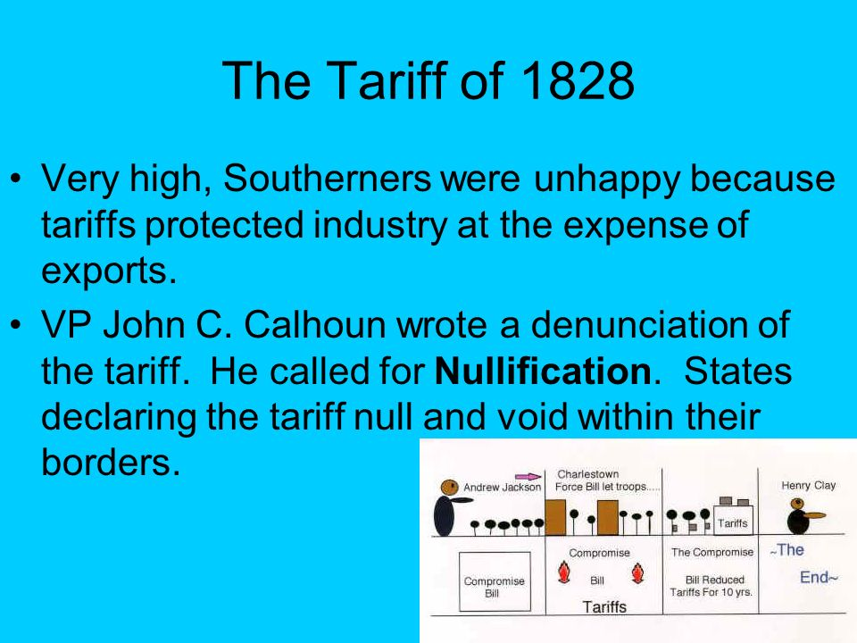 The Tariff of 1828 Very high, Southerners were unhappy because tariffs protected industry at the expense of exports.