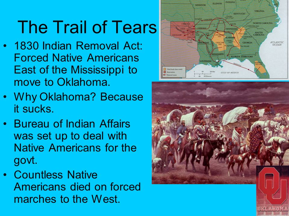 The Trail of Tears 1830 Indian Removal Act: Forced Native Americans East of the Mississippi to move to Oklahoma.