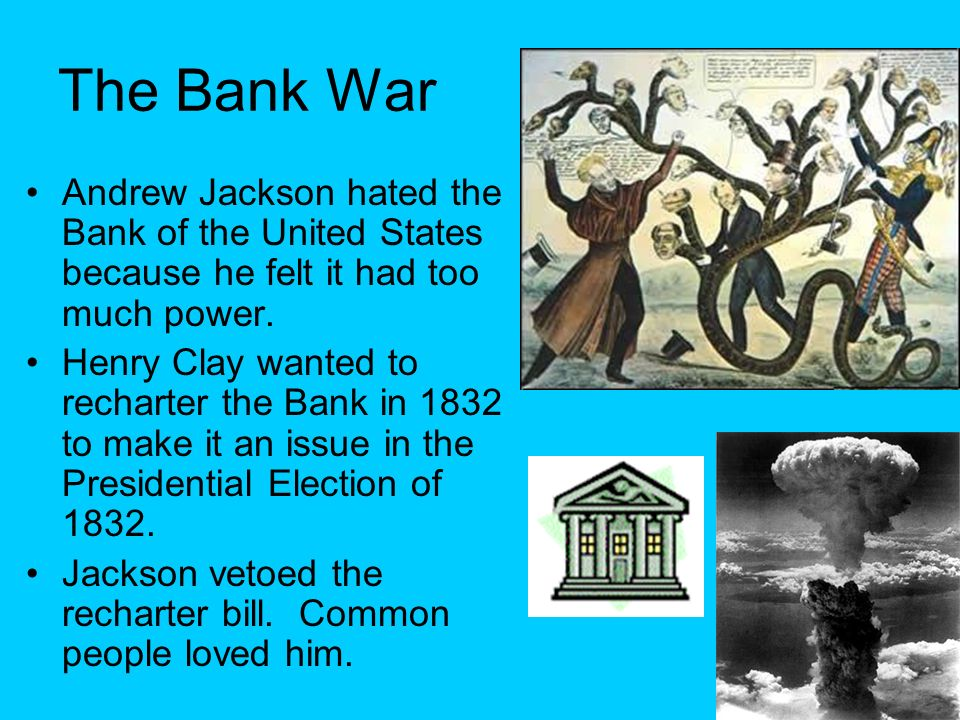 The Bank War Andrew Jackson hated the Bank of the United States because he felt it had too much power.