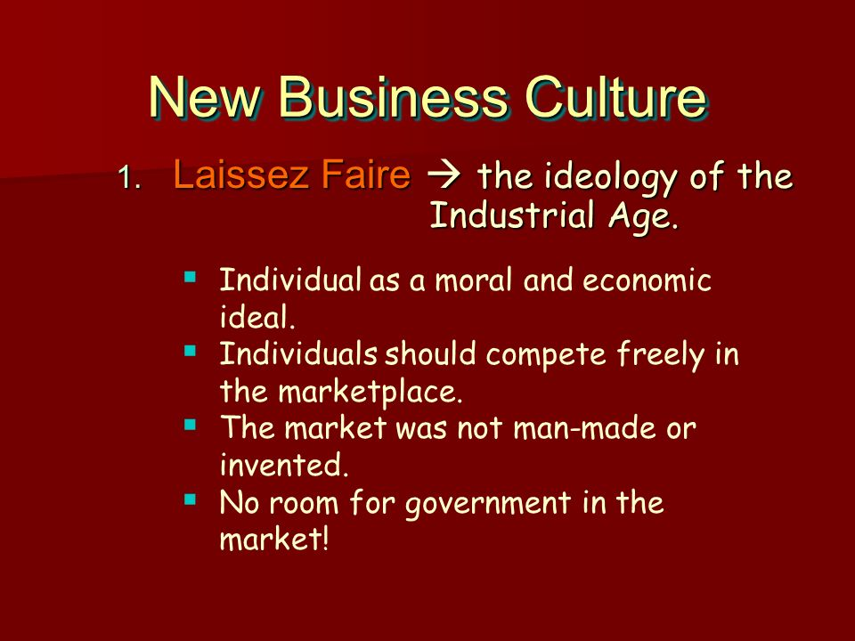 New Business Culture Laissez Faire  the ideology of the Industrial Age. Individual as a moral and economic ideal.
