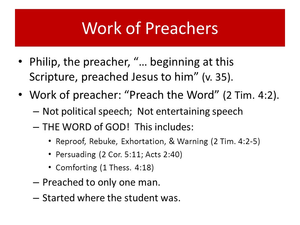 Work of Preachers Philip, the preacher, … beginning at this Scripture, preached Jesus to him (v. 35).