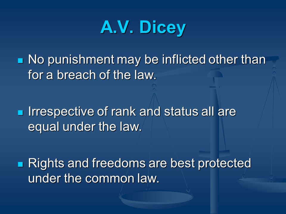 A.V. Dicey No punishment may be inflicted other than for a breach of the law. Irrespective of rank and status all are equal under the law.