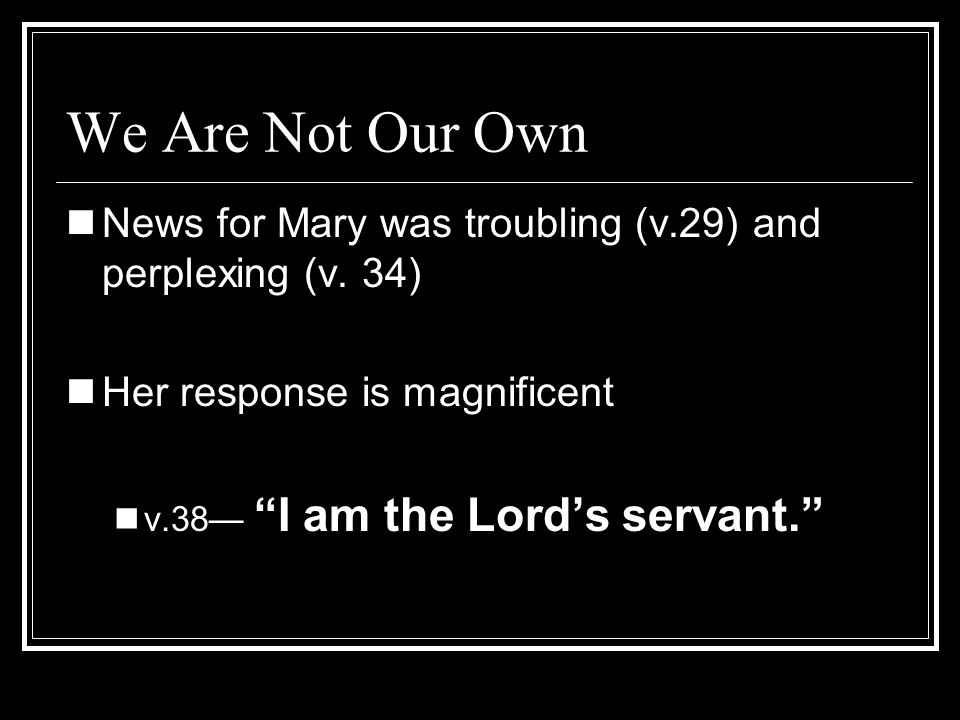 We Are Not Our OwnNews for Mary was troubling (v.29) and perplexing (v. 34) Her response is magnificent.