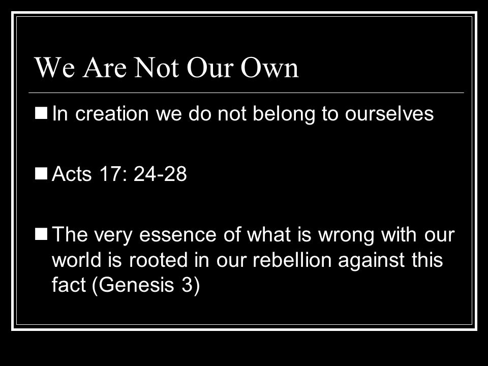 We Are Not Our Own In creation we do not belong to ourselves
